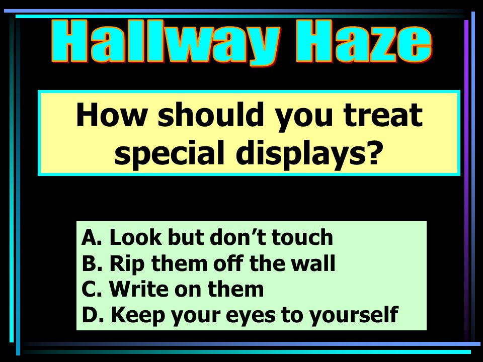 How should you treat special displays. A. Look but don't touch B.