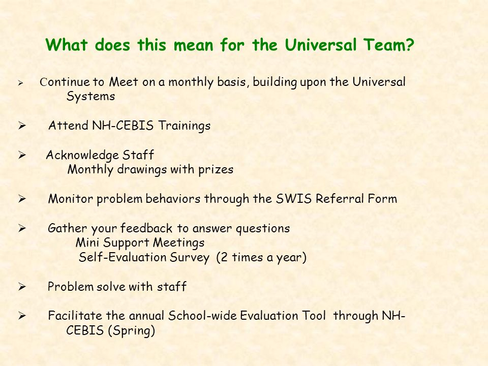 What does this mean for the Universal Team?  C ontinue to Meet on a monthly basis, building upon the Universal Systems  Attend NH-CEBIS Trainings