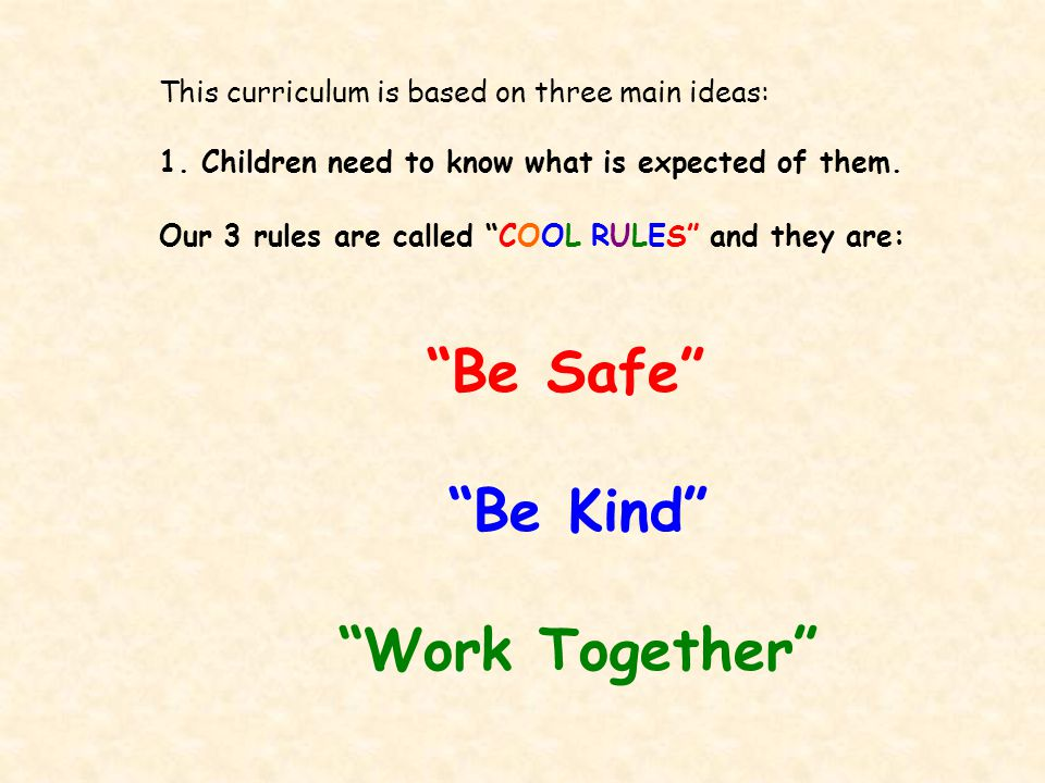 "This curriculum is based on three main ideas: 1. Children need to know what is expected of them. Our 3 rules are called ""COOL RULES"" and they are: ""Be"