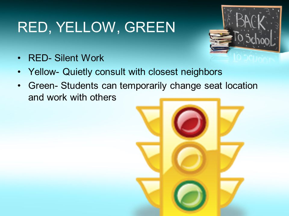 RED, YELLOW, GREEN RED- Silent Work Yellow- Quietly consult with closest neighbors Green- Students can temporarily change seat location and work with others