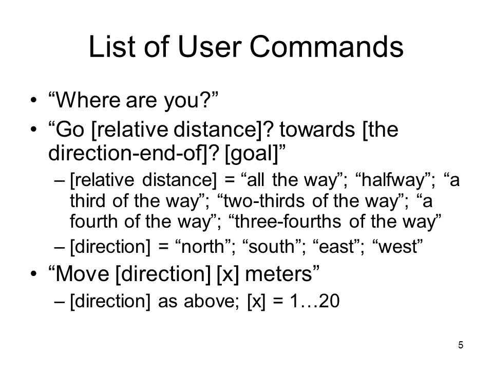 5 List of User Commands Where are you? Go [relative distance].