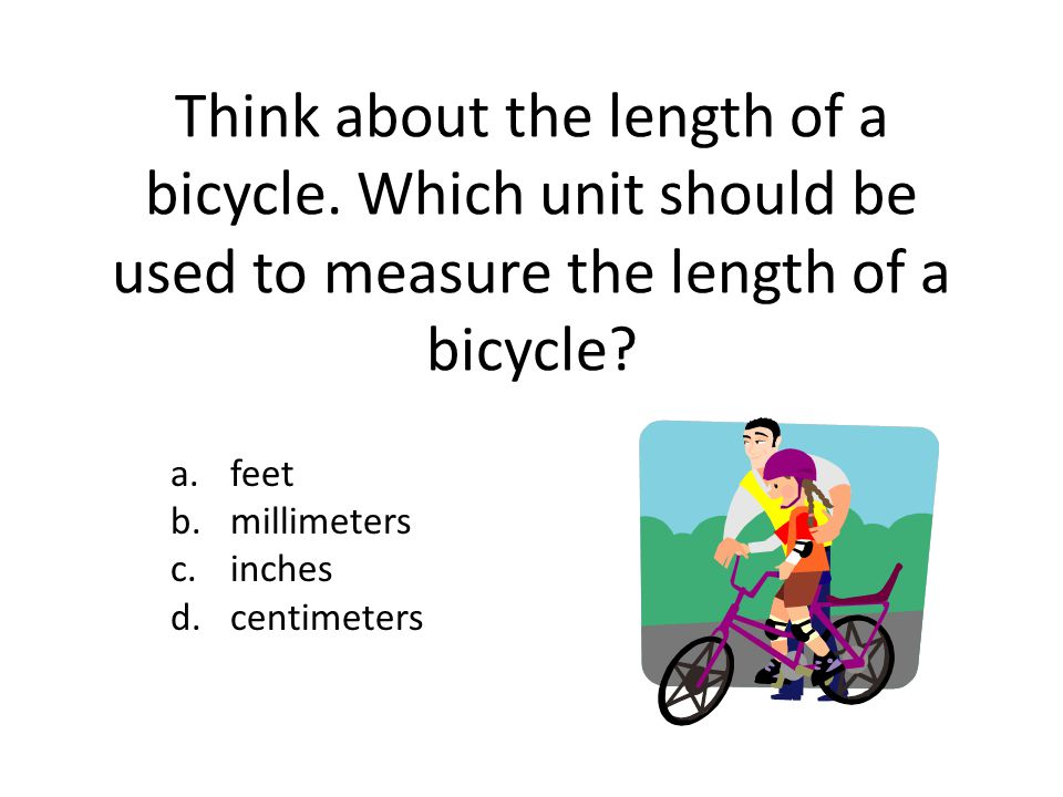 Think about the length of a bicycle. Which unit should be used to measure the length of a bicycle? a.feet b.millimeters c.inches d.centimeters