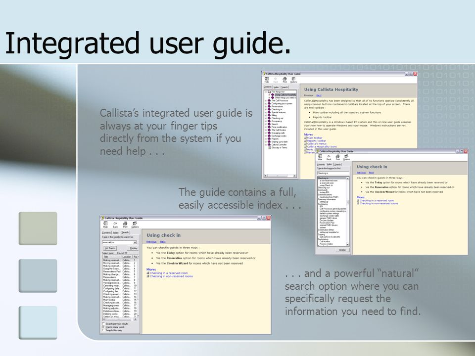 Integrated user guide. Callista's integrated user guide is always at your finger tips directly from the system if you need help... The guide contains