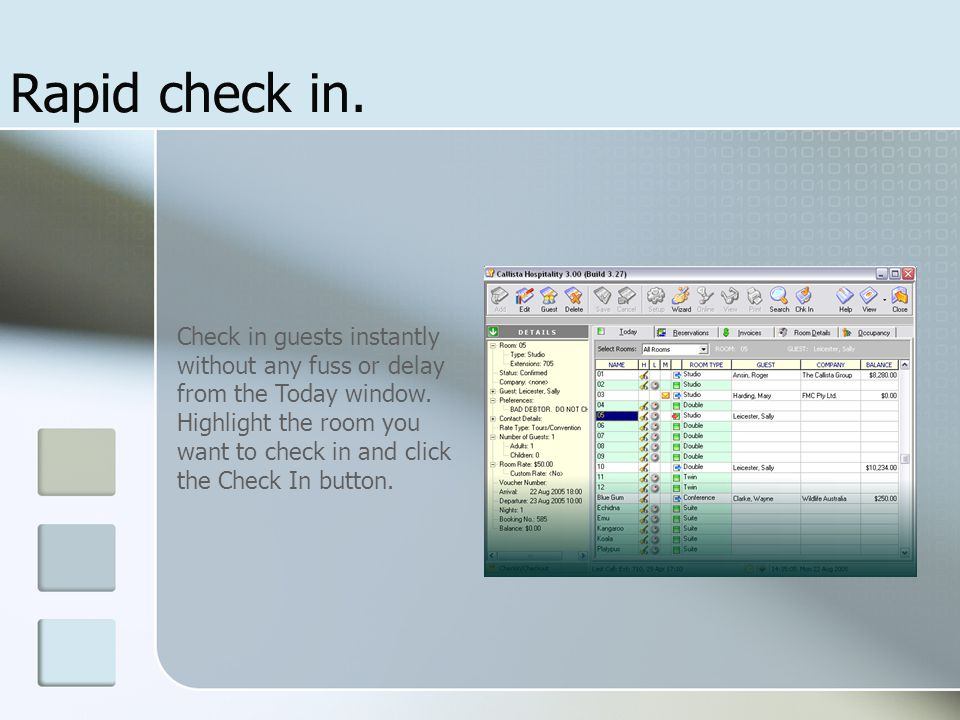 Rapid check in. Check in guests instantly without any fuss or delay from the Today window. Highlight the room you want to check in and click the Check