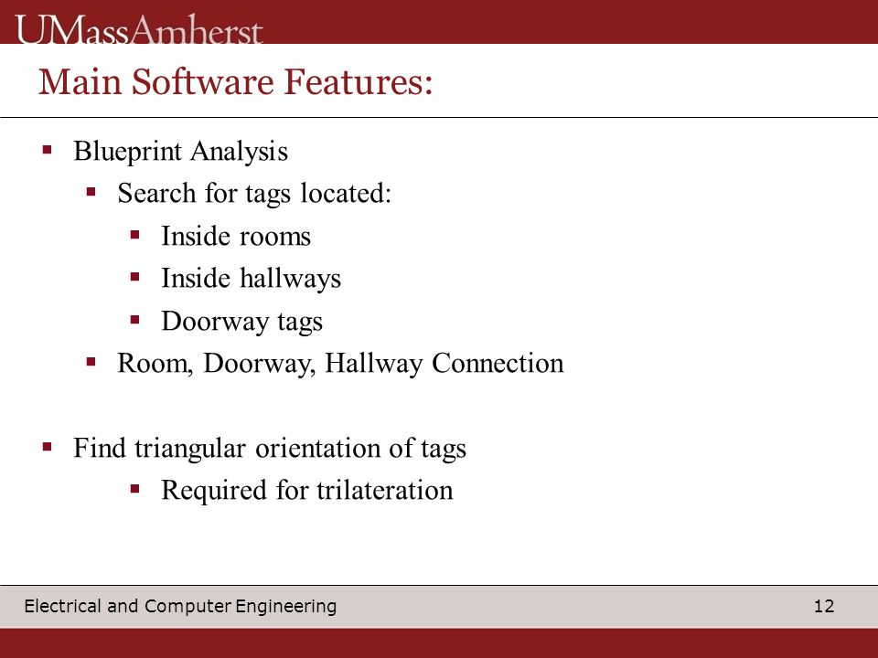 12 Electrical and Computer Engineering Main Software Features:  Blueprint Analysis  Search for tags located:  Inside rooms  Inside hallways  Doorway tags  Room, Doorway, Hallway Connection  Find triangular orientation of tags  Required for trilateration
