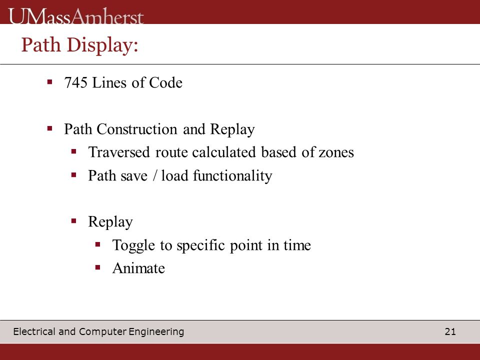 21 Electrical and Computer Engineering Path Display:  745 Lines of Code  Path Construction and Replay  Traversed route calculated based of zones  Path save / load functionality  Replay  Toggle to specific point in time  Animate