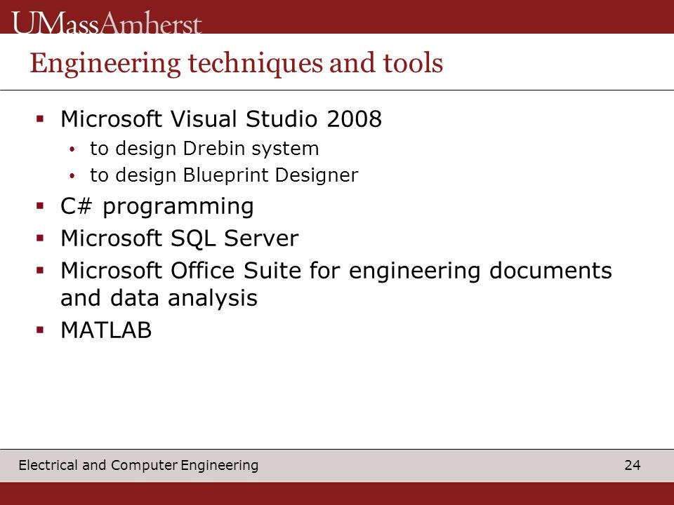 24 Electrical and Computer Engineering Engineering techniques and tools  Microsoft Visual Studio 2008 to design Drebin system to design Blueprint Designer  C# programming  Microsoft SQL Server  Microsoft Office Suite for engineering documents and data analysis  MATLAB