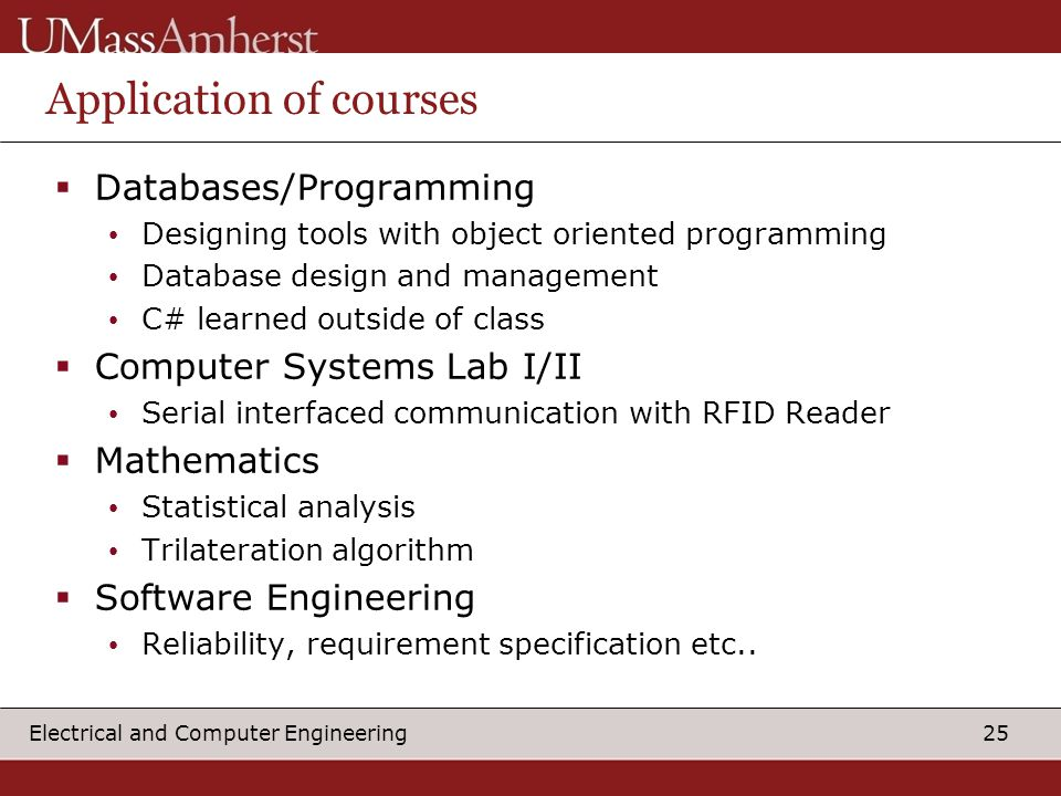 25 Electrical and Computer Engineering Application of courses  Databases/Programming Designing tools with object oriented programming Database design and management C# learned outside of class  Computer Systems Lab I/II Serial interfaced communication with RFID Reader  Mathematics Statistical analysis Trilateration algorithm  Software Engineering Reliability, requirement specification etc..