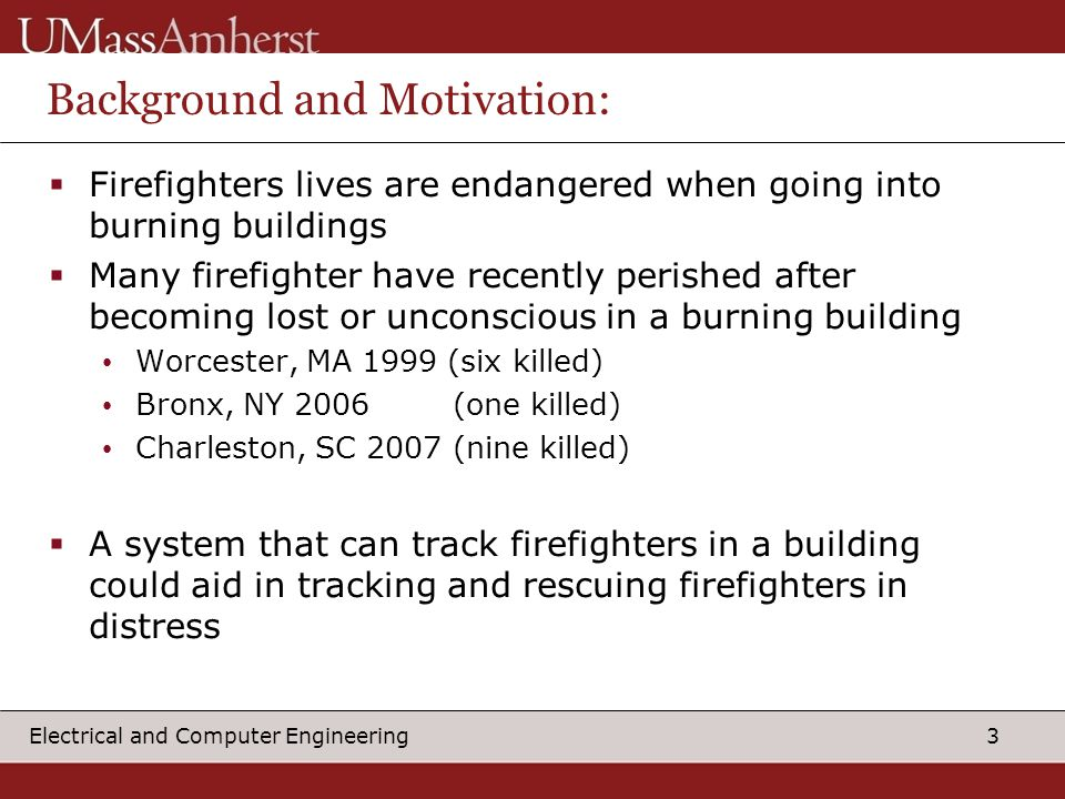 3 Electrical and Computer Engineering Background and Motivation:  Firefighters lives are endangered when going into burning buildings  Many firefighter have recently perished after becoming lost or unconscious in a burning building Worcester, MA 1999 (six killed) Bronx, NY 2006 (one killed) Charleston, SC 2007 (nine killed)  A system that can track firefighters in a building could aid in tracking and rescuing firefighters in distress