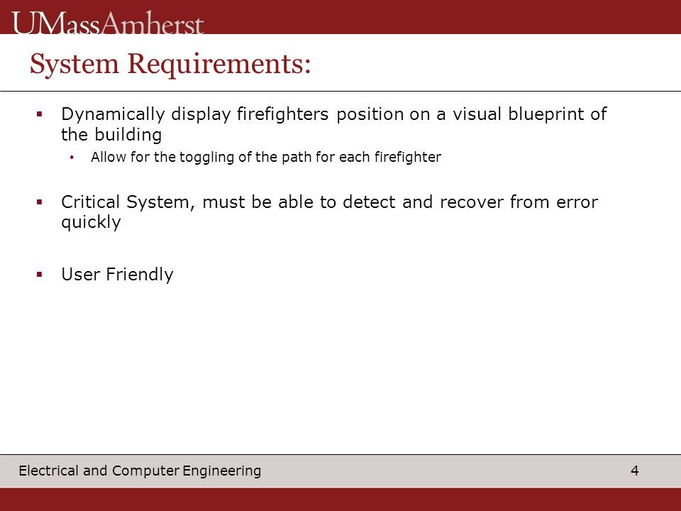 4 Electrical and Computer Engineering System Requirements:  Dynamically display firefighters position on a visual blueprint of the building Allow for the toggling of the path for each firefighter  Critical System, must be able to detect and recover from error quickly  User Friendly