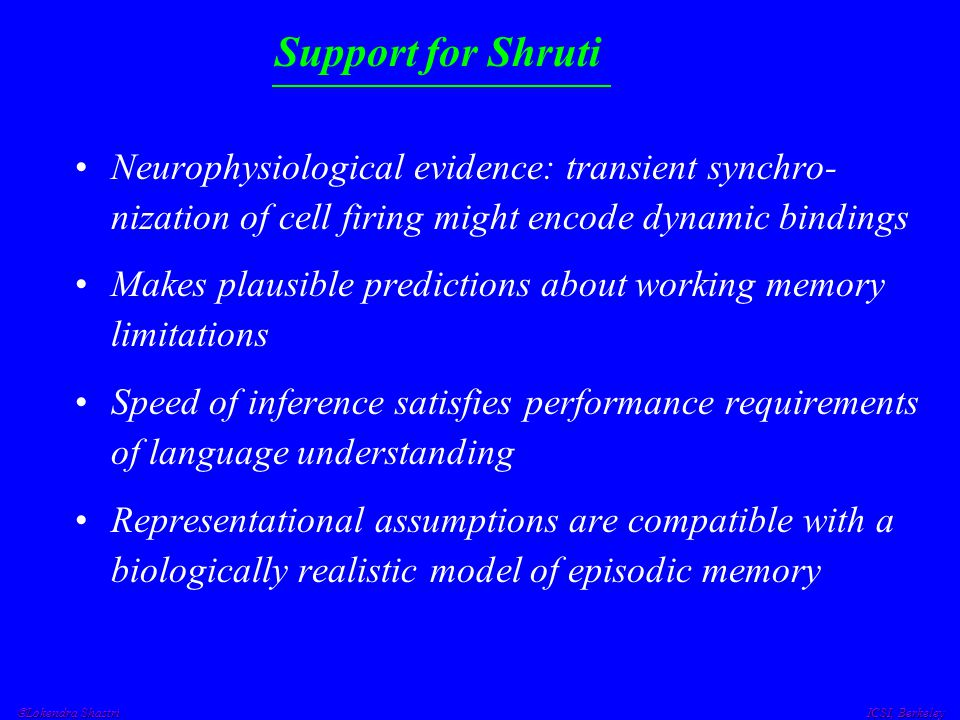 Lokendra Shastri ICSI, Berkeley Support for Shruti Neurophysiological evidence: transient synchro- nization of cell firing might encode dynamic bind