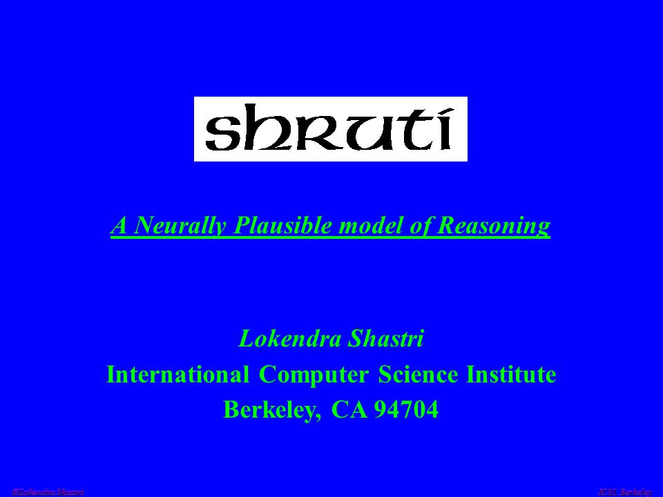  Lokendra Shastri ICSI, Berkeley Reflexive Reasoning Expressing dynamic bindings Systematically propagating dynamic bindings Computing coherent explanations and predictions –evidence combination –instantiation and unification of entities Requires compatible neural mechanisms for: All of the above must happen rapidly