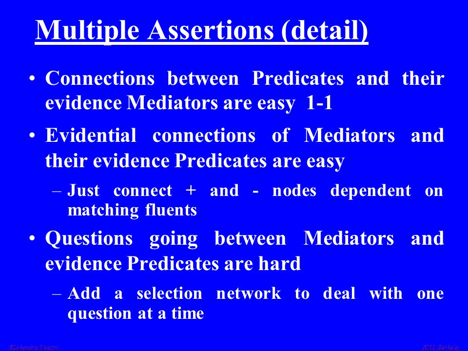  Lokendra Shastri ICSI, Berkeley Multiple Assertions (detail) Connections between Predicates and their evidence Mediators are easy 1-1 Evidential con