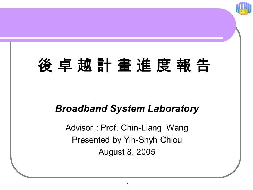 1 Broadband System Laboratory Advisor : Prof. Chin-Liang Wang Presented by Yih-Shyh Chiou August 8, 2005 後 卓 越 計 畫 進 度 報 告後 卓 越 計 畫 進 度 報 告