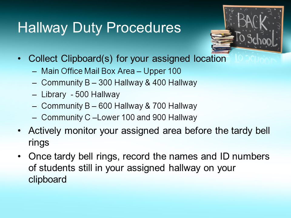 Hallway Duty Procedures Collect Clipboard(s) for your assigned location –Main Office Mail Box Area – Upper 100 –Community B – 300 Hallway & 400 Hallwa