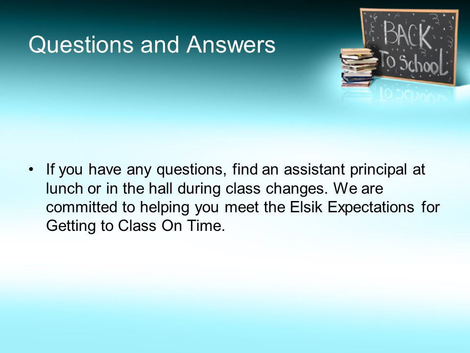 Questions and Answers If you have any questions, find an assistant principal at lunch or in the hall during class changes. We are committed to helping