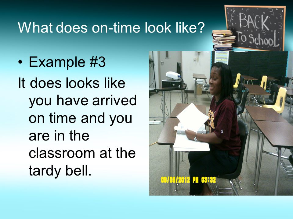 What does on-time look like? Example #3 It does looks like you have arrived on time and you are in the classroom at the tardy bell.