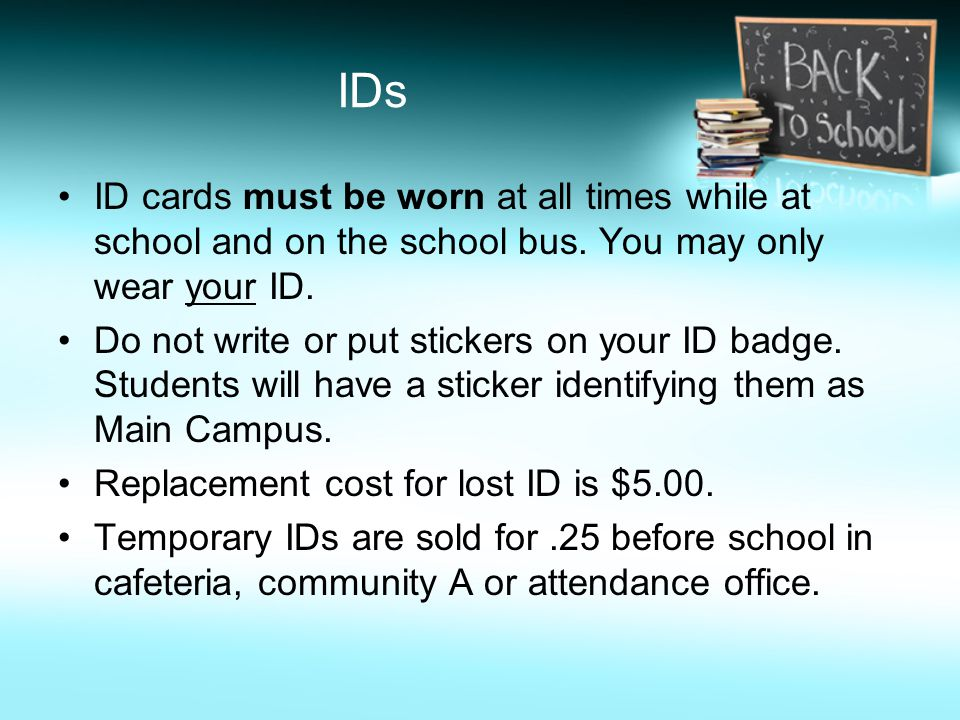 IDs ID cards must be worn at all times while at school and on the school bus. You may only wear your ID. Do not write or put stickers on your ID badge