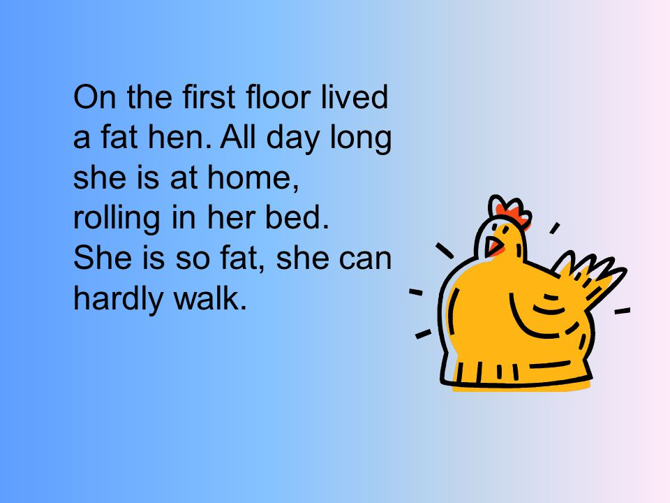 On the first floor lived a fat hen. All day long she is at home, rolling in her bed.