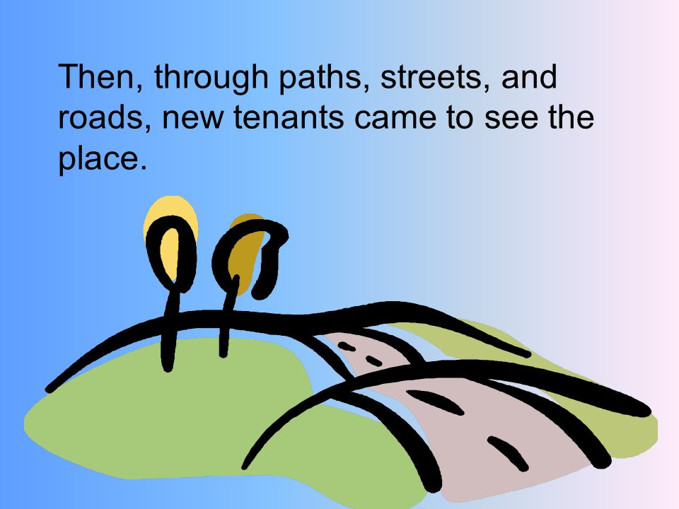 Then, through paths, streets, and roads, new tenants came to see the place.