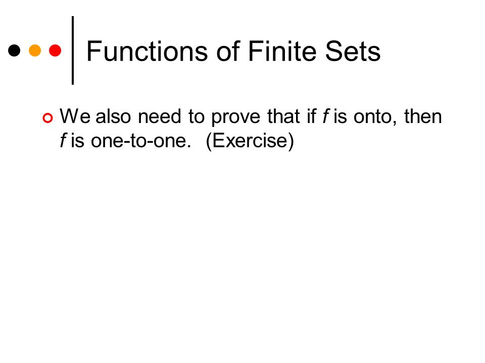 Functions of Finite Sets We also need to prove that if f is onto, then f is one-to-one. (Exercise)