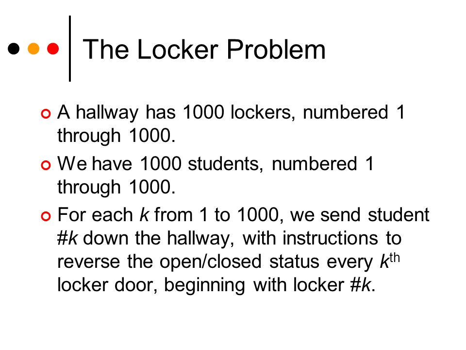 The Locker Problem A hallway has 1000 lockers, numbered 1 through 1000. We have 1000 students, numbered 1 through 1000. For each k from 1 to 1000, we