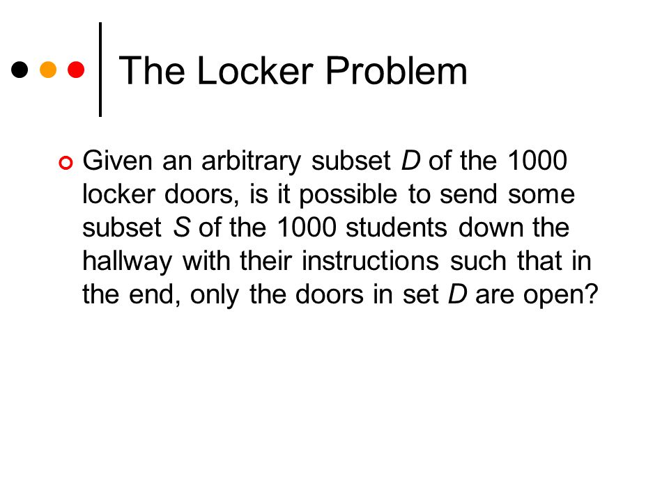 The Locker Problem Given an arbitrary subset D of the 1000 locker doors, is it possible to send some subset S of the 1000 students down the hallway wi