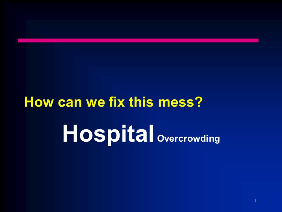 1 How can we fix this mess Hospital Overcrowding