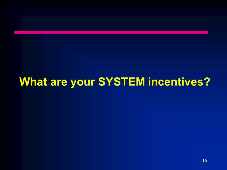 10 What are your SYSTEM incentives