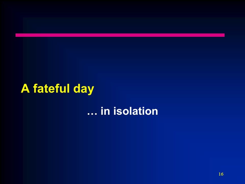 16 A fateful day … in isolation