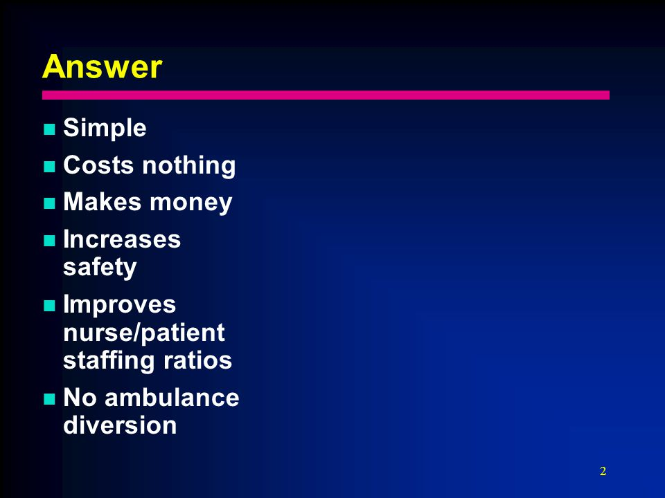 2 Answer Simple Costs nothing Makes money Increases safety Improves nurse/patient staffing ratios No ambulance diversion