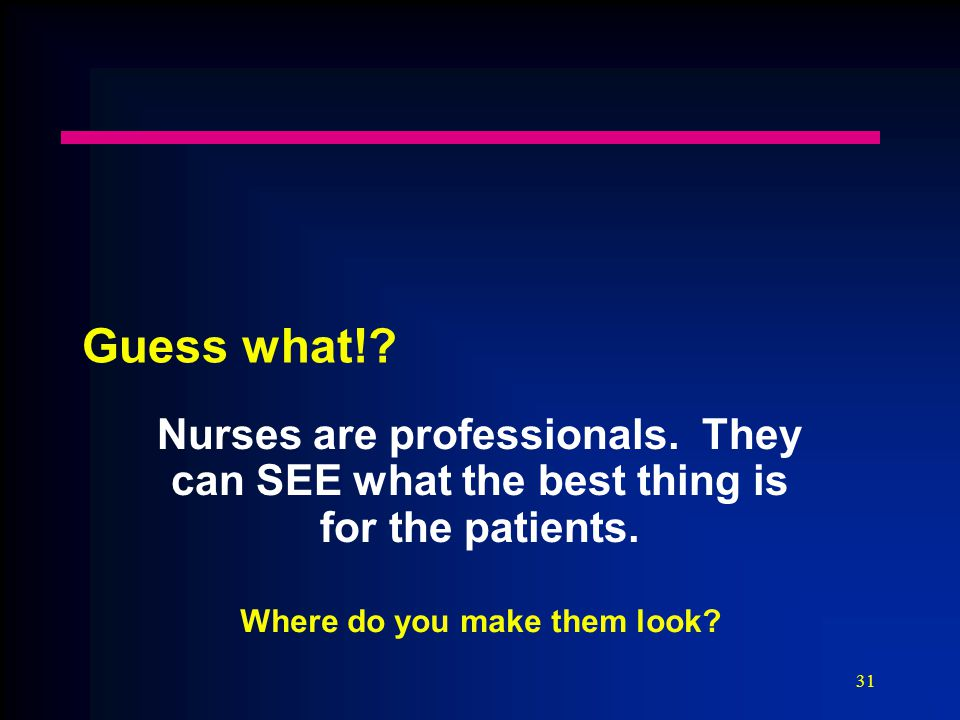 31 Guess what!. Nurses are professionals. They can SEE what the best thing is for the patients.