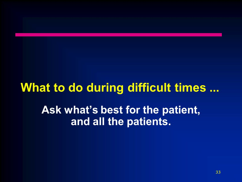 33 What to do during difficult times... Ask what's best for the patient, and all the patients.