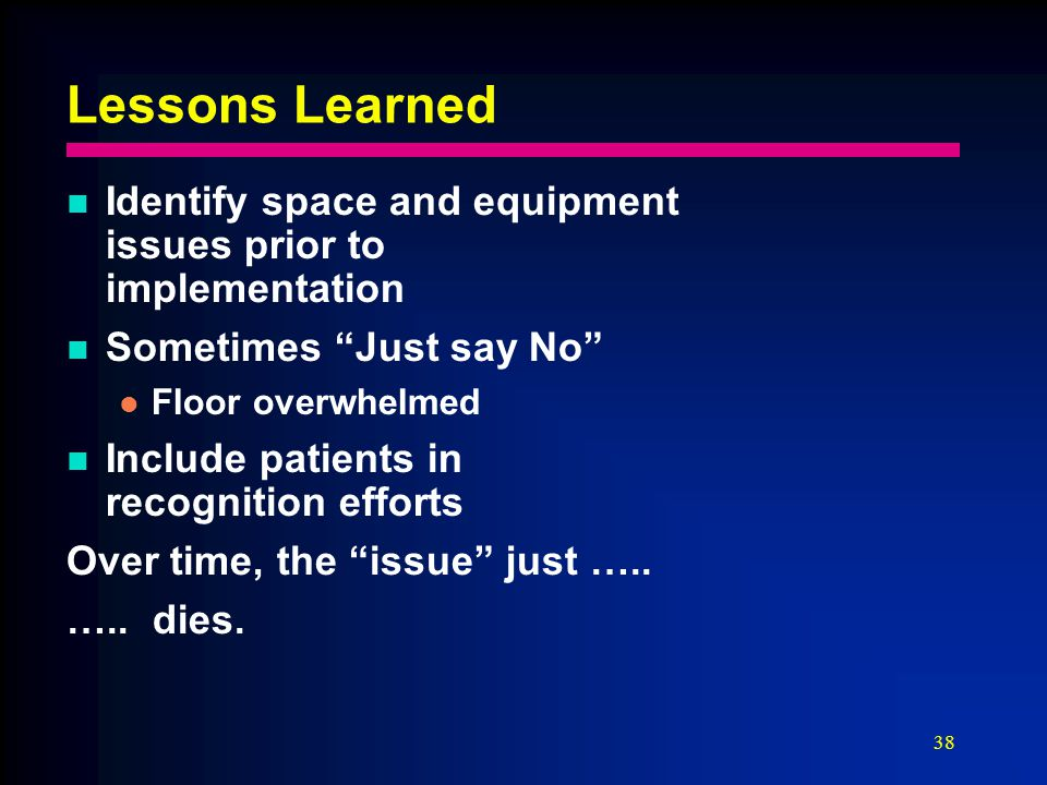 38 Lessons Learned Identify space and equipment issues prior to implementation Sometimes Just say No Floor overwhelmed Include patients in recognition efforts Over time, the issue just …..