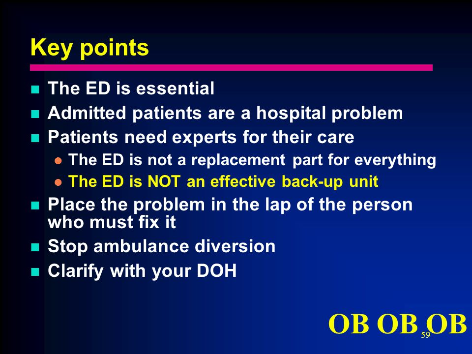 59 Key points The ED is essential Admitted patients are a hospital problem Patients need experts for their care The ED is not a replacement part for everything The ED is NOT an effective back-up unit Place the problem in the lap of the person who must fix it Stop ambulance diversion Clarify with your DOH OB OB OB