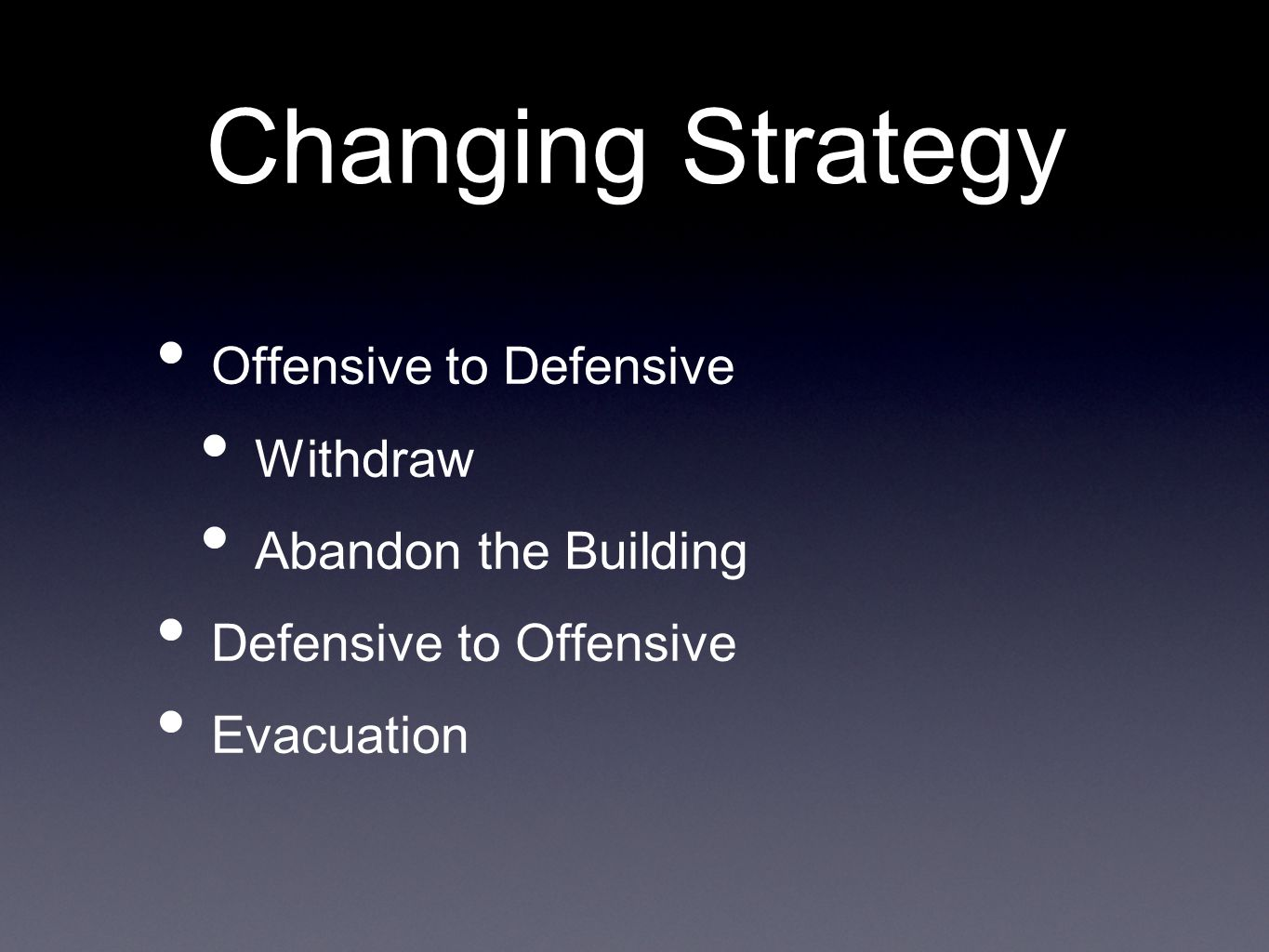 Changing Strategy Offensive to Defensive Withdraw Abandon the Building Defensive to Offensive Evacuation