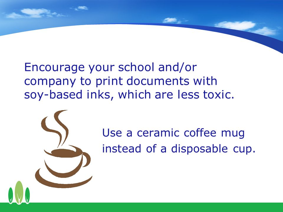 Encourage your school and/or company to print documents with soy-based inks, which are less toxic.