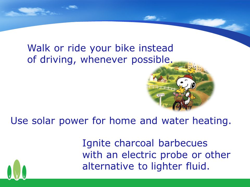 Walk or ride your bike instead of driving, whenever possible.