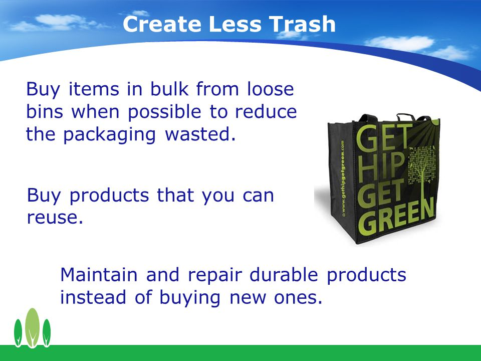Create Less Trash Buy items in bulk from loose bins when possible to reduce the packaging wasted.