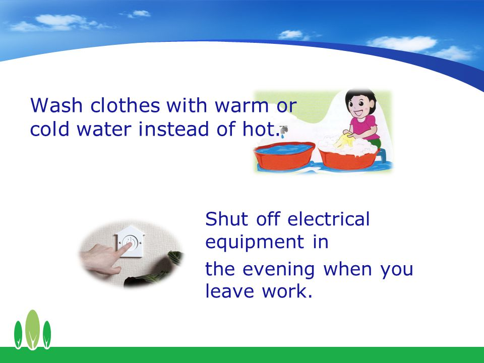 Wash clothes with warm or cold water instead of hot.