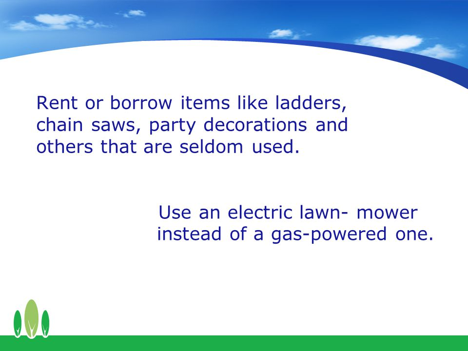 Rent or borrow items like ladders, chain saws, party decorations and others that are seldom used.