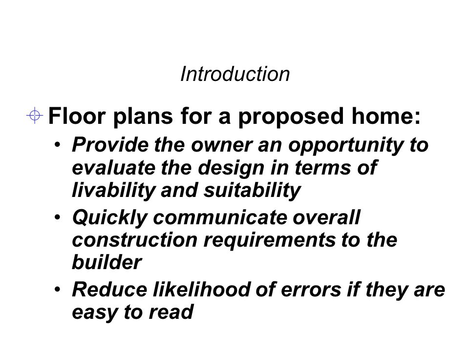 Introduction  Floor plans for a proposed home: Provide the owner an opportunity to evaluate the design in terms of livability and suitability Quickly communicate overall construction requirements to the builder Reduce likelihood of errors if they are easy to read