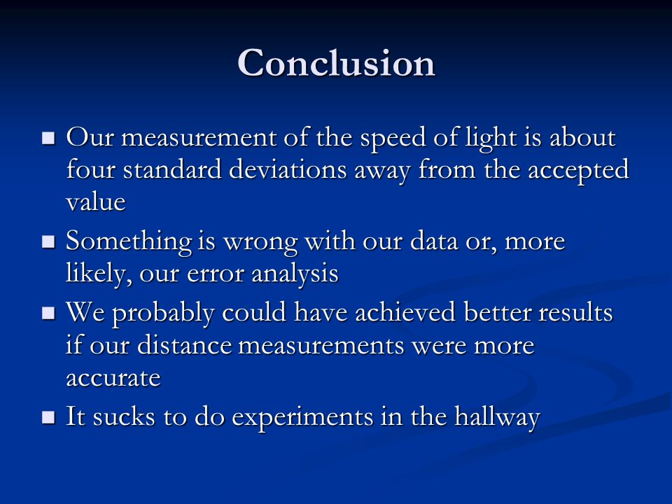 Conclusion Our measurement of the speed of light is about four standard deviations away from the accepted value Our measurement of the speed of light is about four standard deviations away from the accepted value Something is wrong with our data or, more likely, our error analysis Something is wrong with our data or, more likely, our error analysis We probably could have achieved better results if our distance measurements were more accurate We probably could have achieved better results if our distance measurements were more accurate It sucks to do experiments in the hallway It sucks to do experiments in the hallway