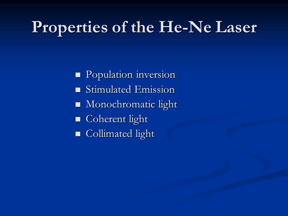 Properties of the He-Ne Laser Population inversion Population inversion Stimulated Emission Stimulated Emission Monochromatic light Monochromatic light Coherent light Coherent light Collimated light Collimated light