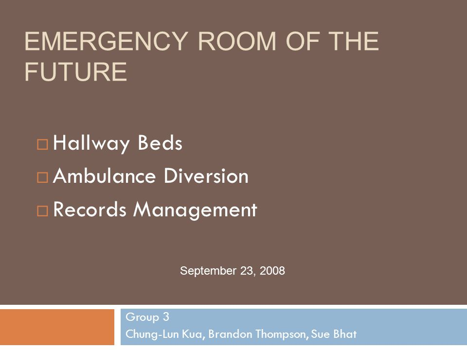 EMERGENCY ROOM OF THE FUTURE Group 3 Chung-Lun Kua, Brandon Thompson, Sue Bhat September 23, 2008  Hallway Beds  Ambulance Diversion  Records Management