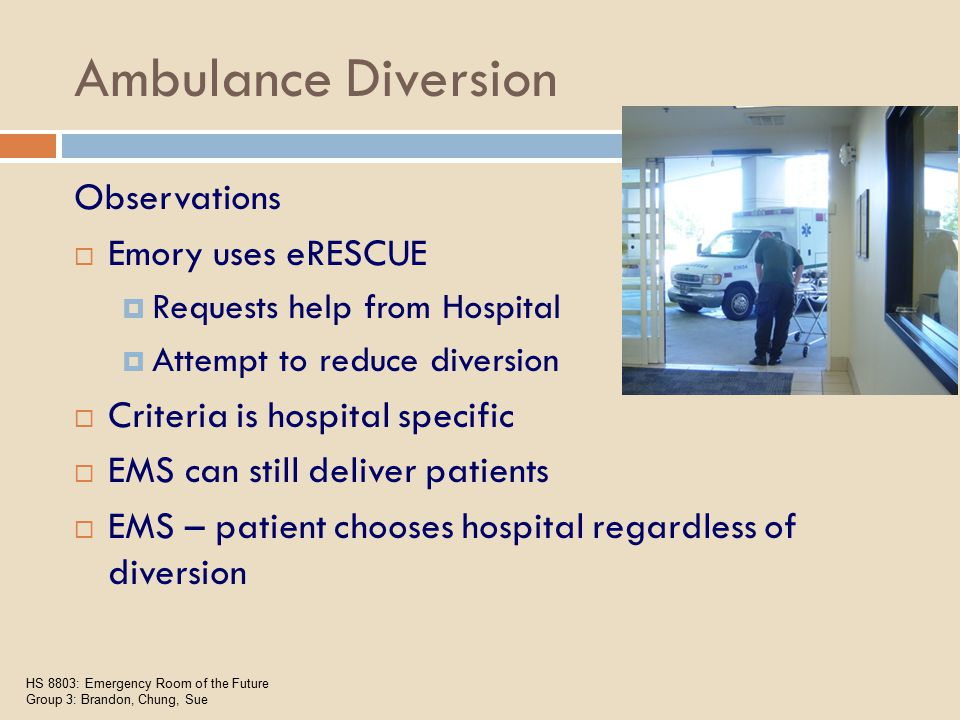 Ambulance Diversion  eRESCUE Criteria (need 2 or more triggers)  All beds full & > 12-15 patients in waiting room  Holding 2 or more patients for ICU  Holding > 4-6 patients for bed assignment  Level 2 acuity patients in waiting room  Total ED volume > 45  Diversion Criteria  eRESCUE insufficient to decompress ED saturation status HS 8803: Emergency Room of the Future Group 3: Brandon, Chung, Sue