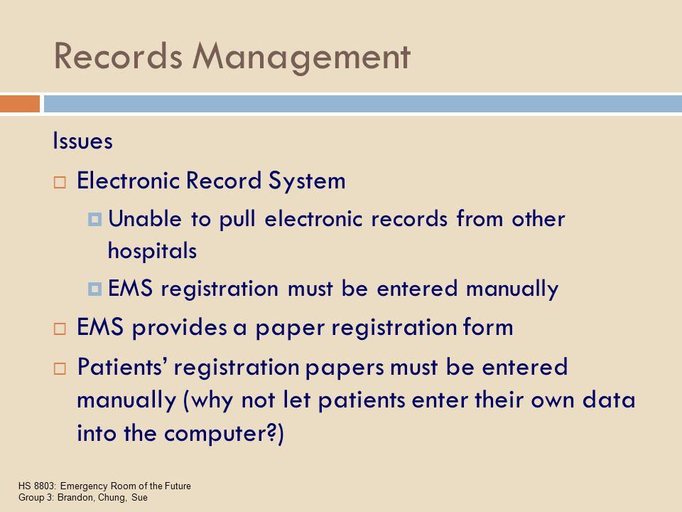 Records Management Issues  Electronic Record System  Unable to pull electronic records from other hospitals  EMS registration must be entered manually  EMS provides a paper registration form  Patients' registration papers must be entered manually (why not let patients enter their own data into the computer ) HS 8803: Emergency Room of the Future Group 3: Brandon, Chung, Sue