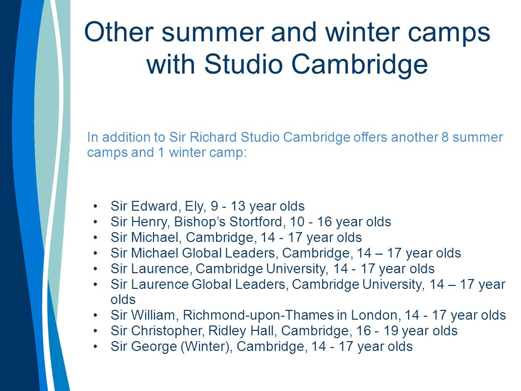 Other summer and winter camps with Studio Cambridge In addition to Sir Richard Studio Cambridge offers another 8 summer camps and 1 winter camp: Sir Edward, Ely, 9 - 13 year olds Sir Henry, Bishop's Stortford, 10 - 16 year olds Sir Michael, Cambridge, 14 - 17 year olds Sir Michael Global Leaders, Cambridge, 14 – 17 year olds Sir Laurence, Cambridge University, 14 - 17 year olds Sir Laurence Global Leaders, Cambridge University, 14 – 17 year olds Sir William, Richmond-upon-Thames in London, 14 - 17 year olds Sir Christopher, Ridley Hall, Cambridge, 16 - 19 year olds Sir George (Winter), Cambridge, 14 - 17 year olds