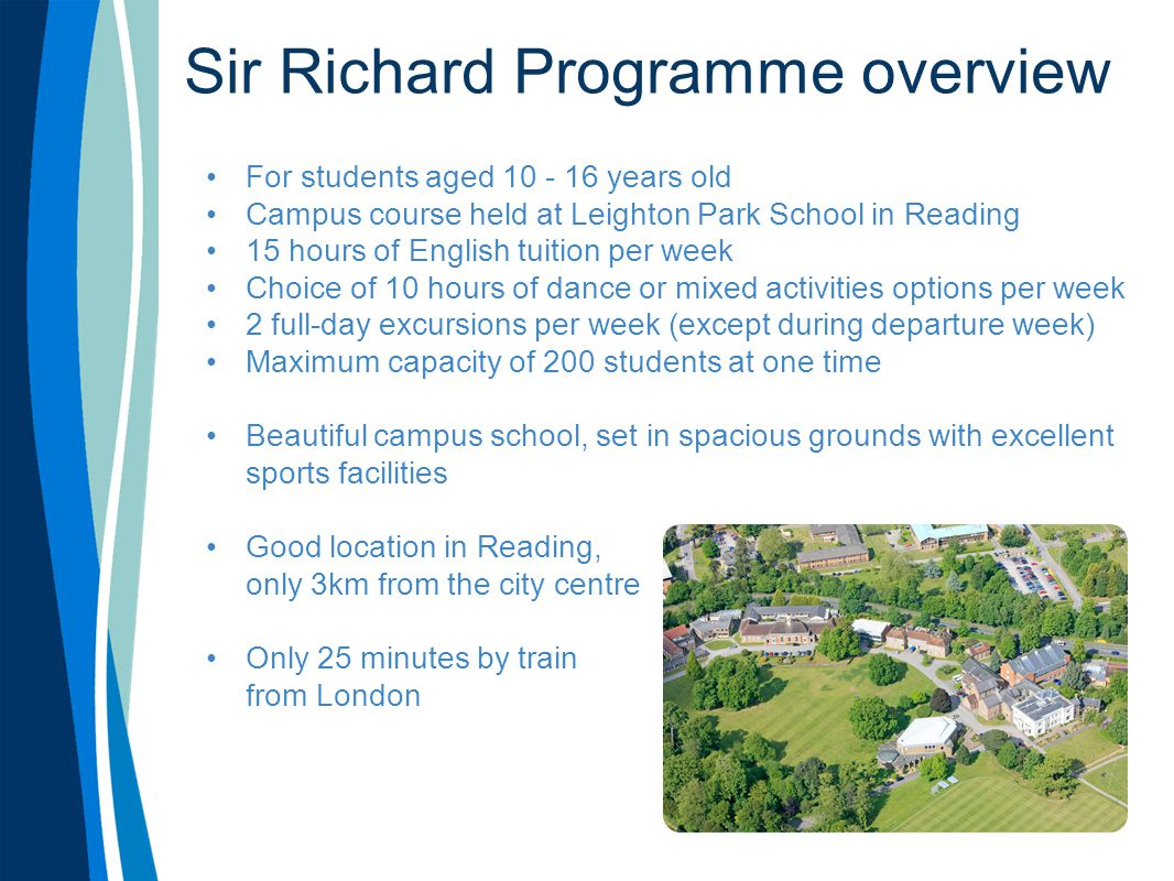 Sir Richard Programme overview For students aged 10 - 16 years old Campus course held at Leighton Park School in Reading 15 hours of English tuition per week Choice of 10 hours of dance or mixed activities options per week 2 full-day excursions per week (except during departure week) Maximum capacity of 200 students at one time Beautiful campus school, set in spacious grounds with excellent sports facilities Good location in Reading, only 3km from the city centre Only 25 minutes by train from London