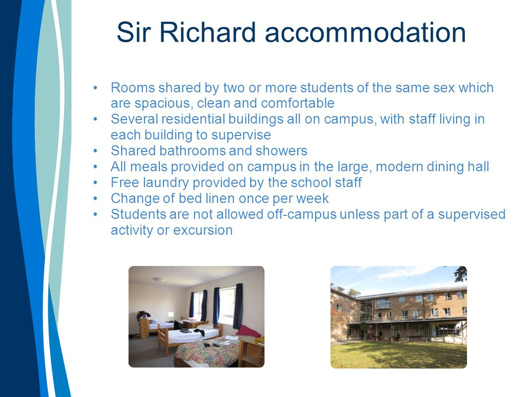 Sir Richard accommodation Rooms shared by two or more students of the same sex which are spacious, clean and comfortable Several residential buildings all on campus, with staff living in each building to supervise Shared bathrooms and showers All meals provided on campus in the large, modern dining hall Free laundry provided by the school staff Change of bed linen once per week Students are not allowed off-campus unless part of a supervised activity or excursion
